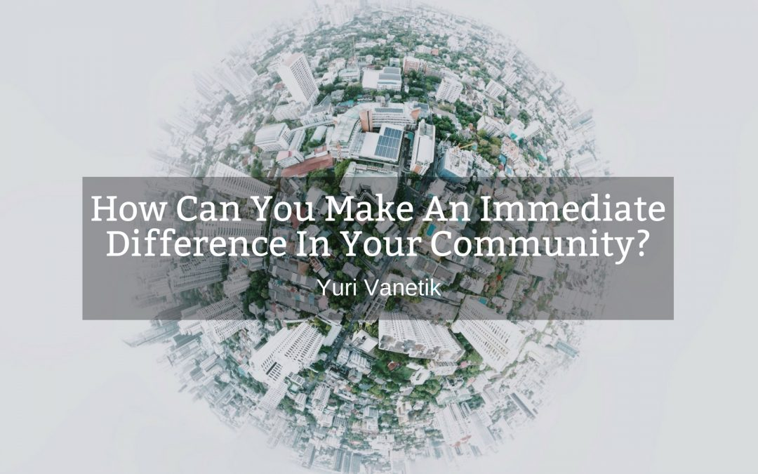 How Can You Make An Immediate Difference In The Community?
