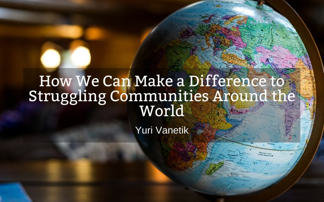 How We Can Make A Difference To Struggling Communities Around The World